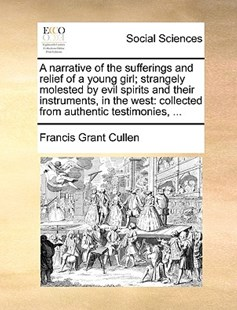 A Narrative of the Sufferings and Relief of a Young Girl; Strangely Molested by Evil Spirits and Their Instruments, in the West by Francis Grant Cullen (9781170369234) - PaperBack - Social Sciences Sociology
