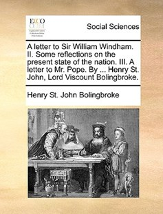 A Letter to Sir William Windham. II. Some Reflections on the Present State of the Nation. III. a Letter to Mr. Pope. by ... Henry St. John, Lord Viscount Bolingbroke. by Henry St John Bolingbroke (9781170369869) - PaperBack - Social Sciences Sociology