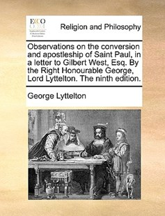 Observations on the Conversion and Apostleship of Saint Paul, in a Letter to Gilbert West, Esq. by the Right Honourable George, Lord Lyttelton. the Ninth Edition. by George Lyttelton (9781170370285) - PaperBack - Religion & Spirituality