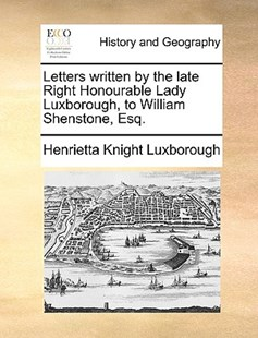 Letters Written by the Late Right Honourable Lady Luxborough, to William Shenstone, Esq. by Henrietta Knight Luxborough (9781170370339) - PaperBack - History Modern