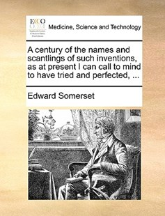 A Century of the Names and Scantlings of Such Inventions, as at Present I Can Call to Mind to Have Tried and Perfected, ... by Edward Somerset (9781170370704) - PaperBack - Reference Medicine