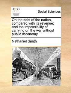 On the Debt of the Nation, Compared with Its Revenue; And the Impossibility of Carrying on the War Without Public Conomy. by Nathaniel Smith (9781170371572) - PaperBack - Social Sciences Sociology
