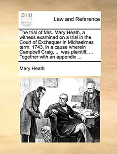 The Trial of Mrs. Mary Heath, a Witness Examined on a Trial in the Court of Exchequer in Michaelmas Term, 1743. in a Cause Wherein Campbell Craig, ... Was Plaintiff, ... Together with an Appendix ... by Mary Heath (9781170371794) - PaperBack - Reference Law