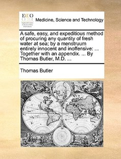 A Safe, Easy, and Expeditious Method of Procuring Any Quantity of Fresh Water at Sea; By a Menstruum Entirely Innocent and Inoffensive by Thomas Butler MD (9781170372227) - PaperBack - Reference Medicine
