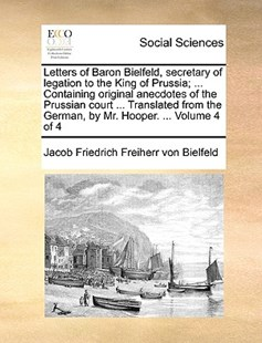 Letters of Baron Bielfeld, Secretary of Legation to the King of Prussia; ... Containing Original Anecdotes of the Prussian Court ... Translated from the German, by Mr. Hooper. ... Volume 4 of 4 by Jacob Friedrich Freiherr Von Bielfeld (9781170372401) - PaperBack - Social Sciences Sociology