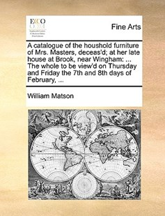 A Catalogue of the Houshold Furniture of Mrs. Masters, Deceas'd; At Her Late House at Brook, Near Wingham by William Matson (9781170372616) - PaperBack - Art & Architecture Art History