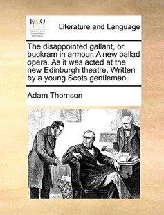 The Disappointed Gallant, or Buckram in Armour. a New Ballad Opera. as It Was Acted at the New Edinburgh Theatre. Written by a Young Scots Gentleman. by Adam Thomson (9781170373156) - PaperBack - Reference
