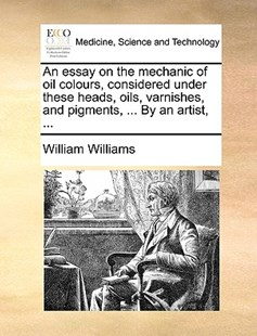 An Essay on the Mechanic of Oil Colours, Considered Under These Heads, Oils, Varnishes, and Pigments, ... by an Artist, ... by William Williams (9781170373194) - PaperBack - Reference Medicine