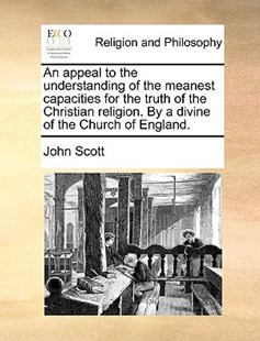 An Appeal to the Understanding of the Meanest Capacities for the Truth of the Christian Religion. by a Divine of the Church of England. by John Scott (9781170373804) - PaperBack - Religion & Spirituality