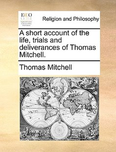 A Short Account of the Life, Trials and Deliverances of Thomas Mitchell. by Thomas Mitchell (9781170373897) - PaperBack - Religion & Spirituality