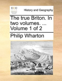 The True Briton. in Two Volumes. ... Volume 1 of 2 by Philip Wharton (9781170374269) - PaperBack - History Modern