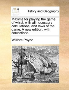 Maxims for Playing the Game of Whist; With All Necessary Calculations, and Laws of the Game. a New Edition, with Corrections. by William Payne (9781170374283) - PaperBack - History Modern