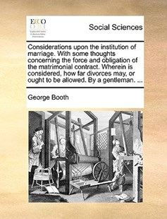 Considerations Upon the Institution of Marriage. with Some Thoughts Concerning the Force and Obligation of the Matrimonial Contract. Wherein Is Considered, How Far Divorces May, or Ought to Be Allowed. by a Gentleman. ... by George Booth (9781170374498) - PaperBack - Reference