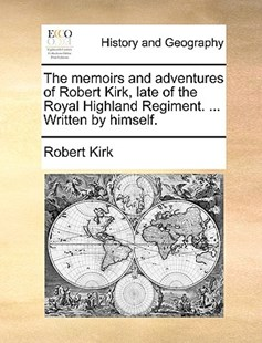 The Memoirs and Adventures of Robert Kirk, Late of the Royal Highland Regiment. ... Written by Himself. by Robert Kirk (9781170374603) - PaperBack - History Modern