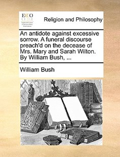 An Antidote Against Excessive Sorrow. a Funeral Discourse Preach'd on the Decease of Mrs. Mary and Sarah Wilton. by William Bush, ... by William Bush (9781170374832) - PaperBack - Religion & Spirituality