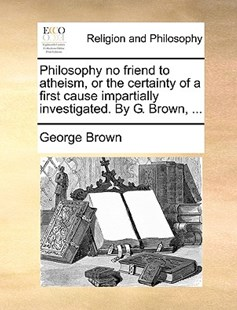 Philosophy No Friend to Atheism, or the Certainty of a First Cause Impartially Investigated. by G. Brown, ... by George Brown Dr (9781170374870) - PaperBack - Religion & Spirituality