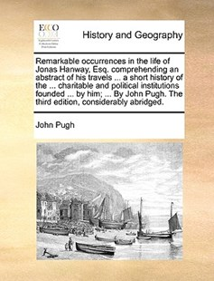 Remarkable Occurrences in the Life of Jonas Hanway, Esq. Comprehending an Abstract of His Travels ... a Short History of the ... Charitable and Political Institutions Founded ... by Him; ... by John Pugh. the Third Edition, Considerably Abridged. by John Pugh (9781170375051) - PaperBack - History Modern