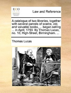 A Catalogue of Two Libraries, Together with Several Parcels of Scarce, Old, and Valuable Books, ... Began Selling ... in April, 1793. by Thomas Lucas, No. 10, High-Street, Birmingham. ... by Thomas Lucas (9781170375716) - PaperBack - Reference Law