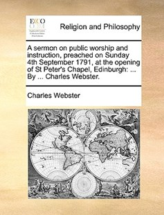 A Sermon on Public Worship and Instruction, Preached on Sunday 4th September 1791, at the Opening of St Peter's Chapel, Edinburgh by Charles Webster (9781170375884) - PaperBack - Religion & Spirituality