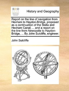 Report on the Line of Navigation from Hexham to Haydon-Bridge, Proposed as a Continuation of the Stella and Hexham Canal; ... and a Report on the Line from Newcastle to Haydon-Bridge, ... by John Sutcliffe, Engineer. by John Sutcliffe (9781170375990) - PaperBack - History Modern