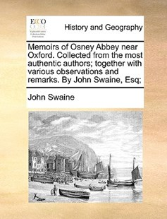 Memoirs of Osney Abbey Near Oxford. Collected from the Most Authentic Authors; Together with Various Observations and Remarks. by John Swaine, Esq; by John Swaine (9781170376010) - PaperBack - History Modern