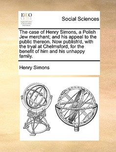 The Case of Henry Simons, a Polish Jew Merchant; And His Appeal to the Public Thereon. Now Publish'd, with the Tryal at Chelmsford, for the Benefit of Him and His Unhappy Family. by Henry Simons (9781170376461) - PaperBack - Social Sciences Sociology