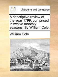 A Descriptive Review of the Year 1799, Comprised in Twelve Monthly Seasons. by William Cole. by William Cole (9781170376669) - PaperBack - Reference