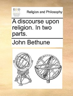 A Discourse Upon Religion. in Two Parts. by John Bethune (9781170376980) - PaperBack - Religion & Spirituality