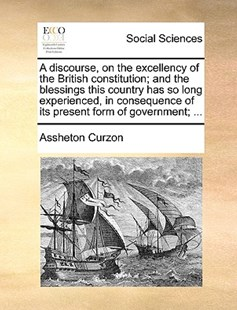 A Discourse, on the Excellency of the British Constitution; And the Blessings This Country Has So Long Experienced, in Consequence of Its Present Form of Government; ... by Assheton Curzon (9781170377109) - PaperBack - Social Sciences Sociology