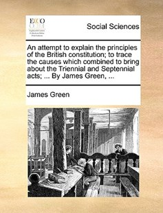 An Attempt to Explain the Principles of the British Constitution; To Trace the Causes Which Combined to Bring about the Triennial and Septennial Acts; ... by James Green, ... by James Green (9781170377703) - PaperBack - Social Sciences Sociology