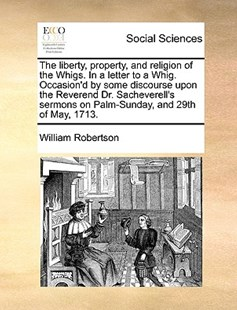 The liberty, property, and religion of the Whigs. In a letter to a Whig. Occasion'd by some discourse upon the Reverend Dr. Sacheverell's sermons on Palm-Sunday, and 29th of May, 1713. by William Robertson (9781170377734) - PaperBack - Social Sciences Sociology