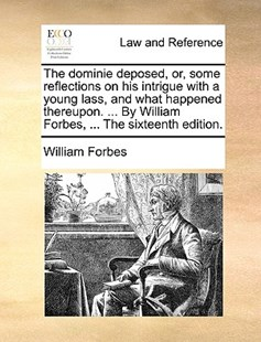 The Dominie Deposed, Or, Some Reflections on His Intrigue with a Young Lass, and What Happened Thereupon. ... by William Forbes, ... the Sixteenth Edition. by William Forbes (9781170377963) - PaperBack - Reference Law