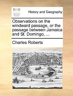 Observations on the Windward Passage, or the Passage Between Jamaica and St. Domingo, ... by Charles Roberts (9781170378014) - PaperBack - History Modern