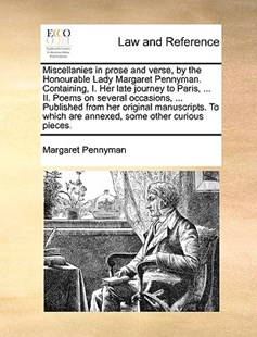 Miscellanies in Prose and Verse, by the Honourable Lady Margaret Pennyman. Containing, I. Her Late Journey to Paris, ... II. Poems on Several Occasions, ... Published from Her Original Manuscripts. to Which Are Annexed, Some Other Curious Pieces. by Margaret Pennyman (9781170378120) - PaperBack - Reference Law