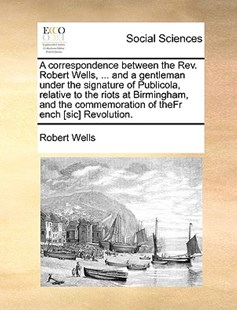 A Correspondence Between the REV. Robert Wells, ... and a Gentleman Under the Signature of Publicola, Relative to the Riots at Birmingham, and the Commemoration of Thefr Ench [Sic] Revolution. by Robert Wells (9781170378366) - PaperBack - Social Sciences Sociology
