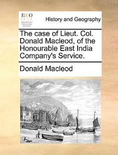 The Case of Lieut. Col. Donald Macleod, of the Honourable East India Company's Service. by Donald MacLeod (9781170378663) - PaperBack - History Modern