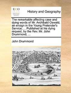 The Remarkable Affecting Case and Dying Words of Mr. Archibald Oswald, an Ensign in the Young Pretender's Service; ... Published at His Dying Request, by the Rev. Mr. John Drummond, ... by John Drummond (9781170378823) - PaperBack - History Modern