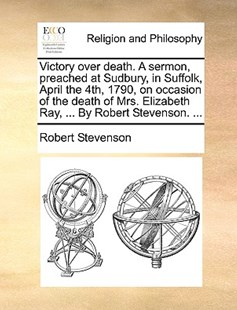 Victory Over Death. a Sermon, Preached at Sudbury, in Suffolk, April the 4th, 1790, on Occasion of the Death of Mrs. Elizabeth Ray, ... by Robert Stevenson. ... by Robert Stevenson (9781170378953) - PaperBack - Religion & Spirituality
