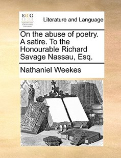 On the Abuse of Poetry. a Satire. to the Honourable Richard Savage Nassau, Esq. by Nathaniel Weekes (9781170379387) - PaperBack - Reference