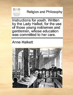 Instructions for Youth. Written by the Lady Halket, for the Use of Those Young Noblemen and Gentlemen, Whose Education Was Committed to Her Care. by Anne Halkett Lad Lad (9781170379752) - PaperBack - Religion & Spirituality
