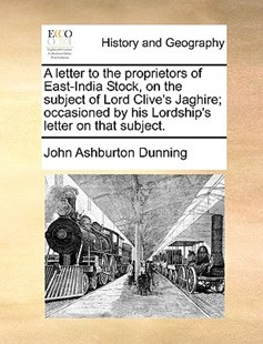 A Letter to the Proprietors of East-India Stock, on the Subject of Lord Clive's Jaghire; Occasioned by His Lordship's Letter on That Subject. by John Ashburton Dunning (9781170380611) - PaperBack - History Modern