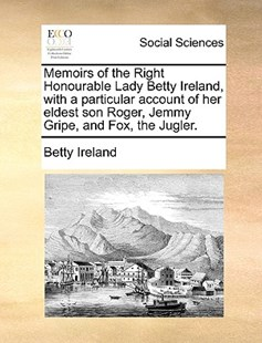 Memoirs of the Right Honourable Lady Betty Ireland, with a Particular Account of Her Eldest Son Roger, Jemmy Gripe, and Fox, the Jugler. by Betty Ireland (9781170380789) - PaperBack - Social Sciences Sociology
