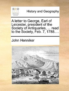 A Letter to George, Earl of Leicester, President of the Society of Antiquaries, ... Read to the Society, Feb. 7, 1788.... by John Henniker (9781170381175) - PaperBack - History Modern
