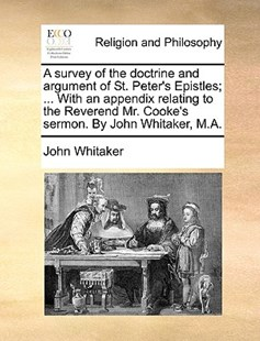 A Survey of the Doctrine and Argument of St. Peter's Epistles; ... with an Appendix Relating to the Reverend Mr. Cooke's Sermon. by John Whitaker, M.A. by John Whitaker (9781170381502) - PaperBack - Religion & Spirituality