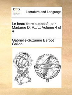 Le Beau-Frere Suppos, Par Madame D. V... ... Volume 4 of 4 by Gabrielle-Suzanne Barbot Gallon (9781170381830) - PaperBack - Reference
