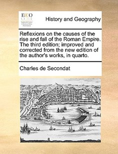 Reflexions on the Causes of the Rise and Fall of the Roman Empire. the Third Edition; Improved and Corrected from the New Edition of the Author's Works, in Quarto. by Charles de Secondat (9781170381960) - PaperBack - History Modern