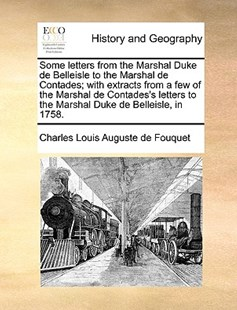 Some Letters from the Marshal Duke de Belleisle to the Marshal de Contades; With Extracts from a Few of the Marshal de Contades's Letters to the Marshal Duke de Belleisle, in 1758. by Charles Louis Auguste De Fouquet (9781170382004) - PaperBack - History Modern