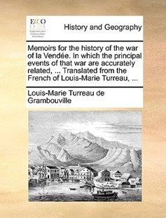 Memoirs for the History of the War of La Vendee. in Which the Principal Events of That War Are Accurately Related, ... Translated from the French of Louis-Marie Turreau, ... by Louis-Marie Turreau De Grambouville (9781170382035) - PaperBack - History Modern
