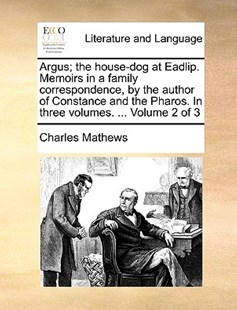 Argus; The House-Dog at Eadlip. Memoirs in a Family Correspondence, by the Author of Constance and the Pharos. in Three Volumes. ... Volume 2 of 3 by Charles Mathews (9781170382752) - PaperBack - Reference
