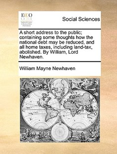 A Short Address to the Public; Containing Some Thoughts How the National Debt May Be Reduced, and All Home Taxes, Including Land-Tax, Abolished. by William, Lord Newhaven. by William Mayne Newhaven (9781170382974) - PaperBack - Social Sciences Sociology